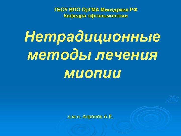 ГБОУ ВПО Ор. ГМА Минздрава РФ Кафедра офтальмологии Нетрадиционные методы лечения миопии д. м.