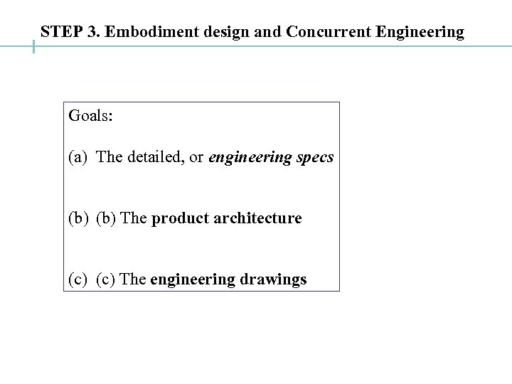 STEP 3. Embodiment design and Concurrent Engineering Goals: (a) The detailed, or engineering specs