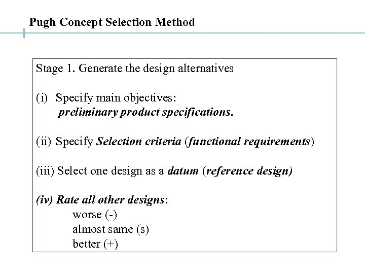 Pugh Concept Selection Method Stage 1. Generate the design alternatives (i) Specify main objectives: