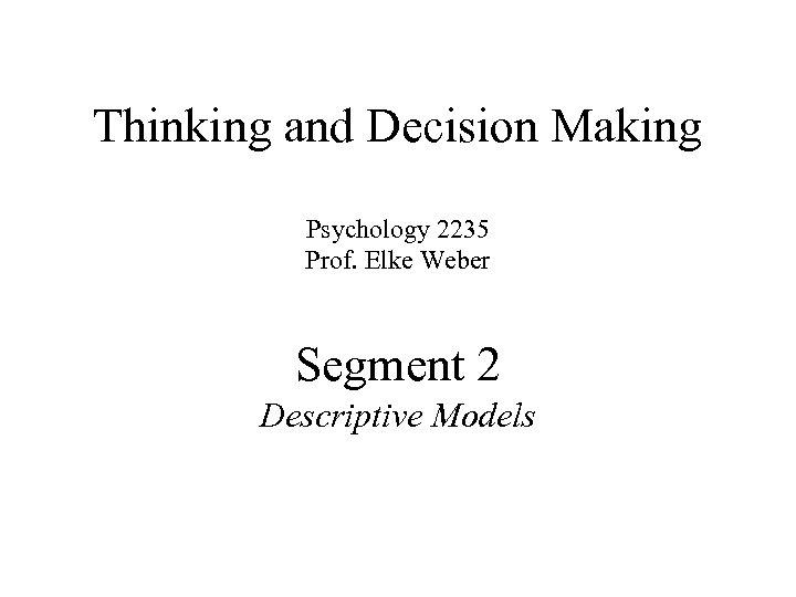Thinking and Decision Making Psychology 2235 Prof. Elke Weber Segment 2 Descriptive Models