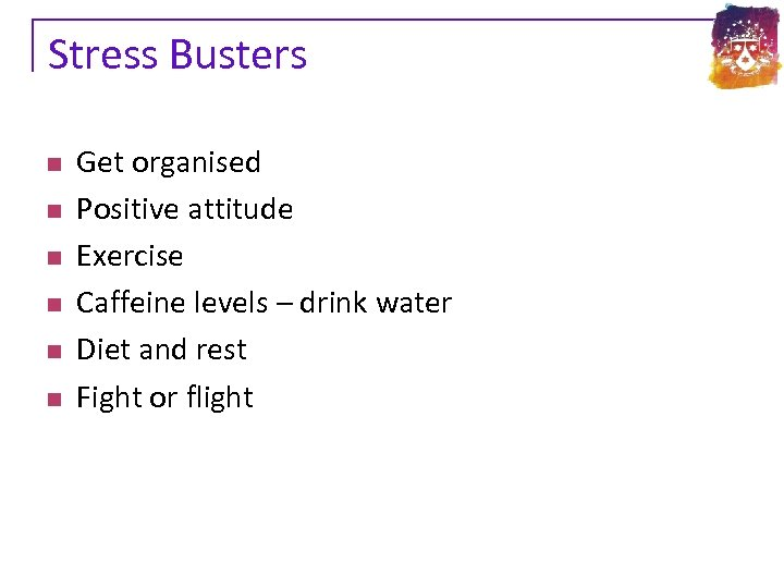 Stress Busters n n n Get organised Positive attitude Exercise Caffeine levels – drink