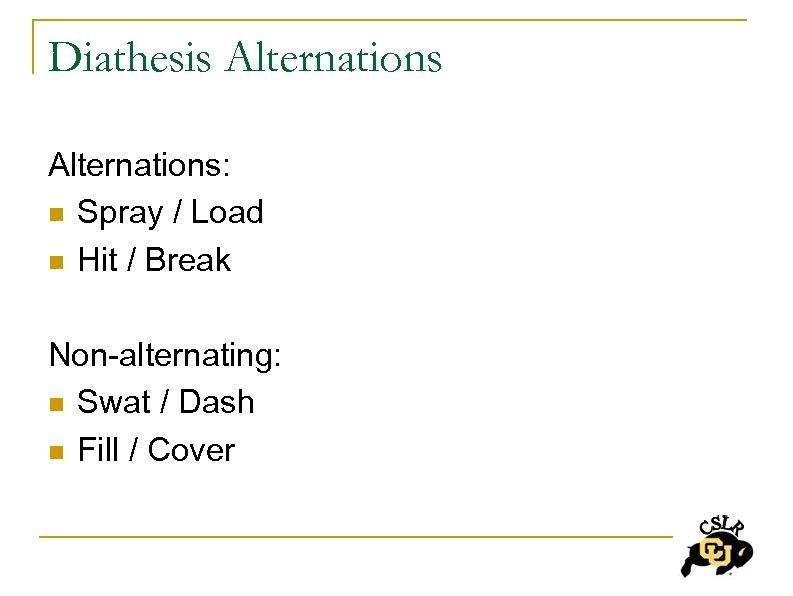 Diathesis Alternations: n Spray / Load n Hit / Break Non-alternating: n Swat /