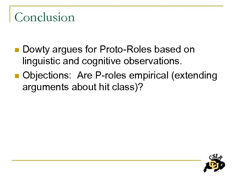 Conclusion n n Dowty argues for Proto-Roles based on linguistic and cognitive observations. Objections:
