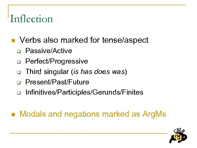 Inflection n Verbs also marked for tense/aspect q q q n Passive/Active Perfect/Progressive Third