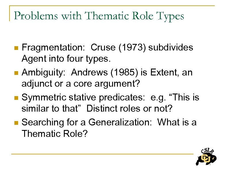 Problems with Thematic Role Types n n Fragmentation: Cruse (1973) subdivides Agent into four