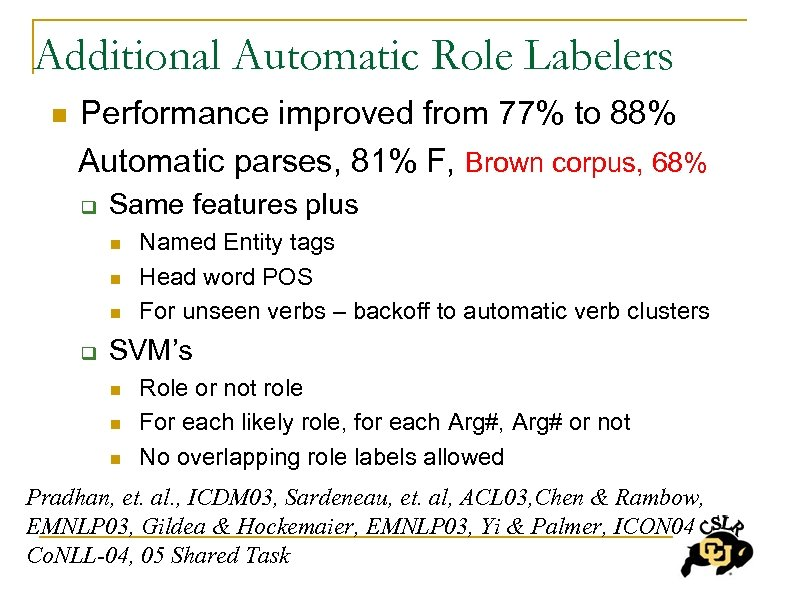 Additional Automatic Role Labelers Performance improved from 77% to 88% Automatic parses, 81% F,