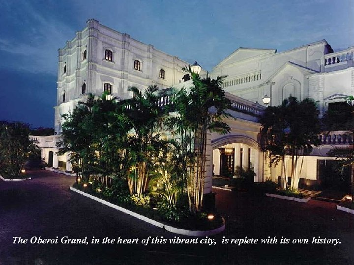 The Oberoi Grand, in the heart of this vibrant city, is replete with its