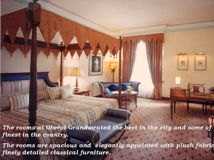 The rooms at Oberoi Grand arated the best in the city and some of