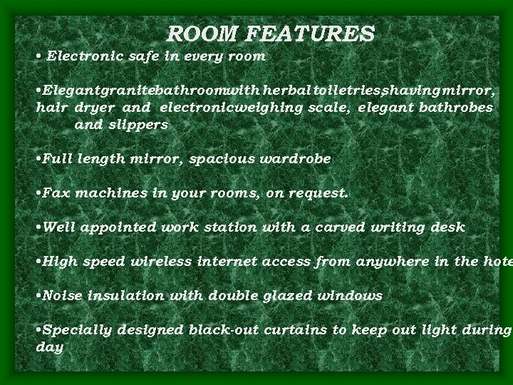 ROOM FEATURES • Electronic safe in every room • Elegantgranitebathroomwith herbal toiletries, shaving mirror,