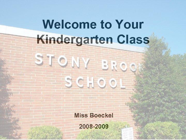 Welcome to Your Kindergarten Class Miss Boeckel 2008 -2009