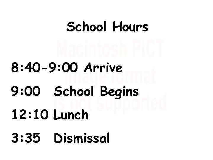 School Hours 8: 40 -9: 00 Arrive 9: 00 School Begins 12: 10 Lunch