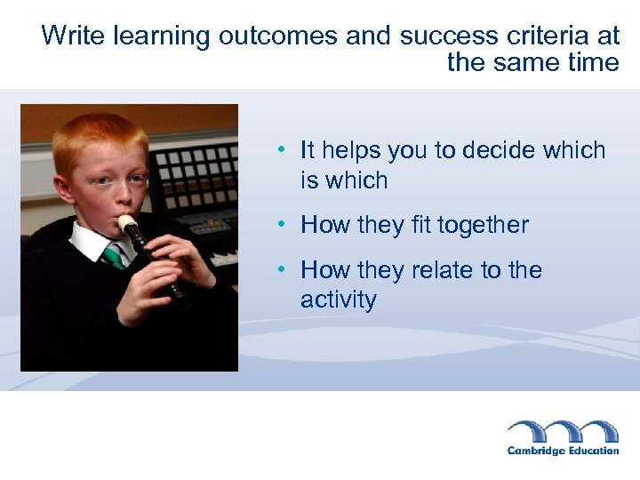 Write learning outcomes and success criteria at the same time • It helps you