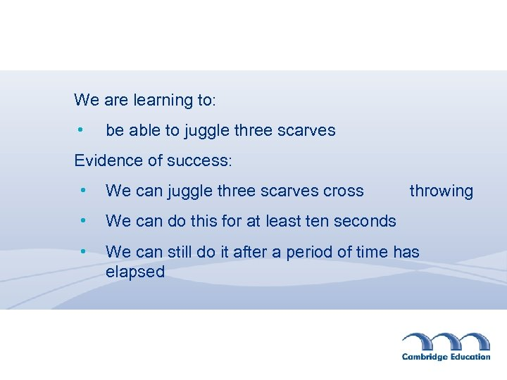 We are learning to: • be able to juggle three scarves Evidence of success: