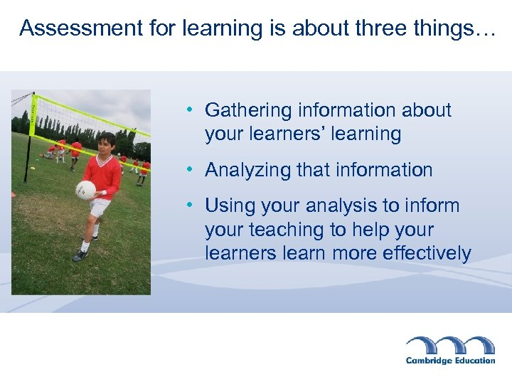 Assessment for learning is about three things… • Gathering information about your learners' learning