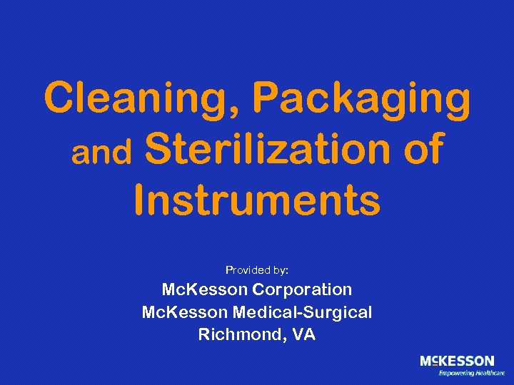 Cleaning, Packaging and Sterilization of Instruments Provided by: Mc. Kesson Corporation Mc. Kesson Medical-Surgical