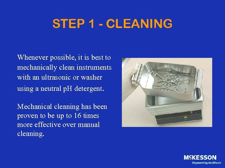 STEP 1 - CLEANING Whenever possible, it is best to mechanically clean instruments with
