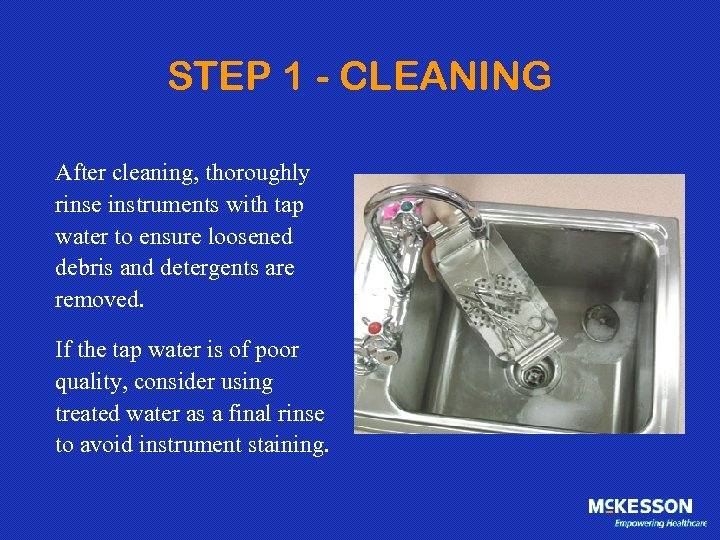 STEP 1 - CLEANING After cleaning, thoroughly rinse instruments with tap water to ensure