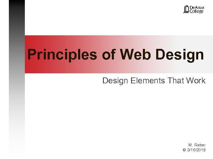 Principles of Web Design Elements That Work M. Reber © 3/16/2018