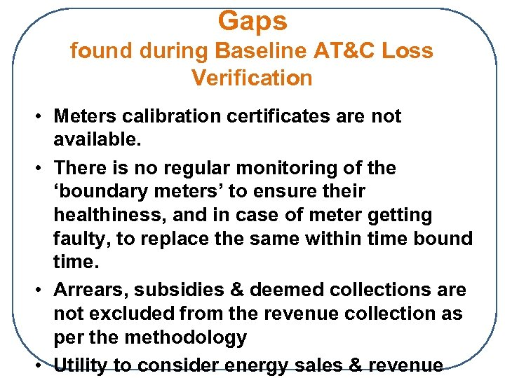 Gaps found during Baseline AT&C Loss Verification • Meters calibration certificates are not available.