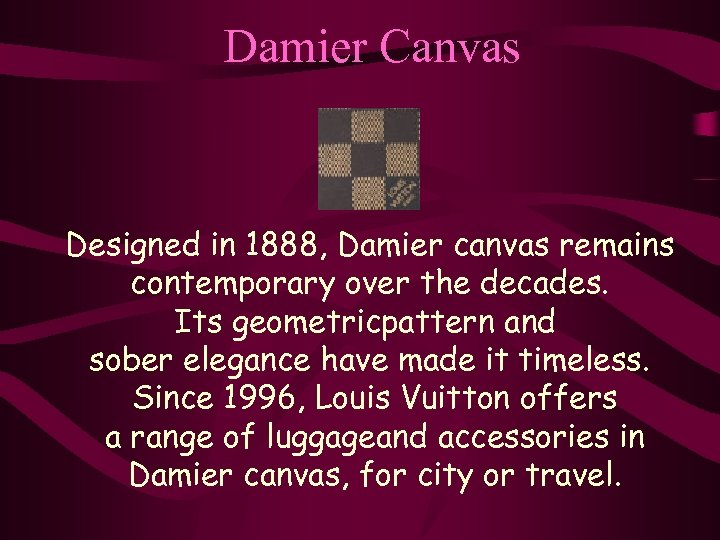 Damier Canvas Designed in 1888, Damier canvas remains contemporary over the decades. Its geometricpattern