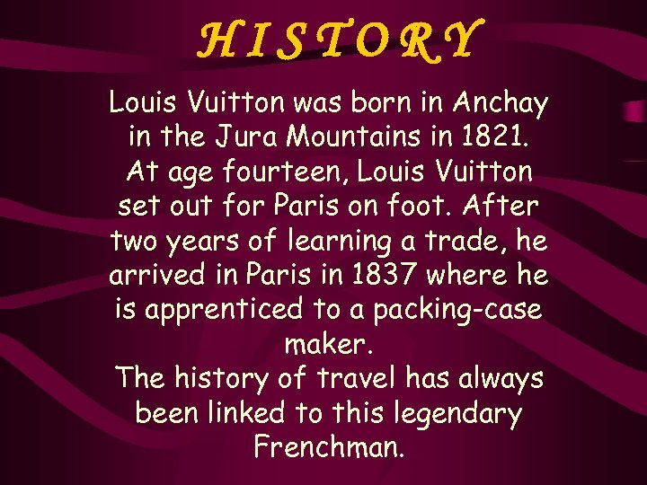 HISTORY Louis Vuitton was born in Anchay in the Jura Mountains in 1821. At