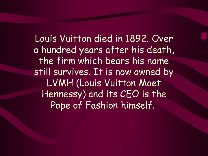 Louis Vuitton died in 1892. Over a hundred years after his death, the firm