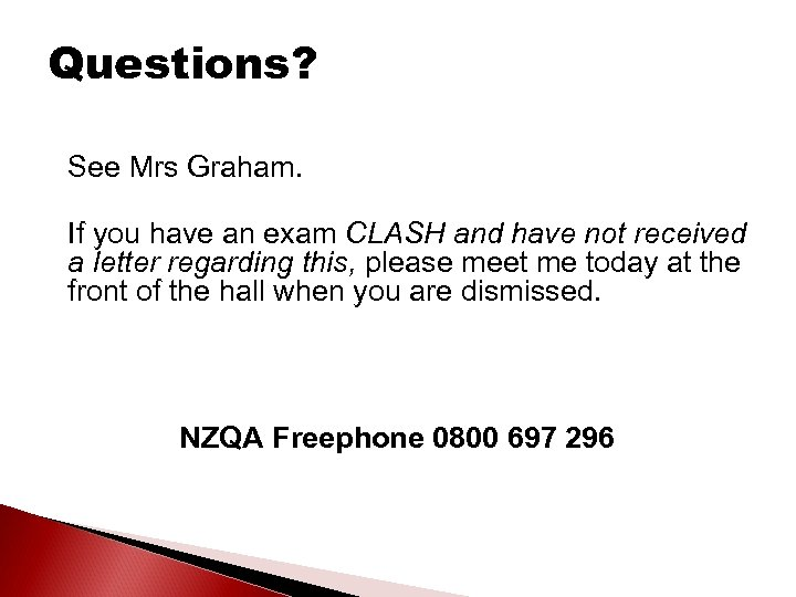 Questions? See Mrs Graham. If you have an exam CLASH and have not received