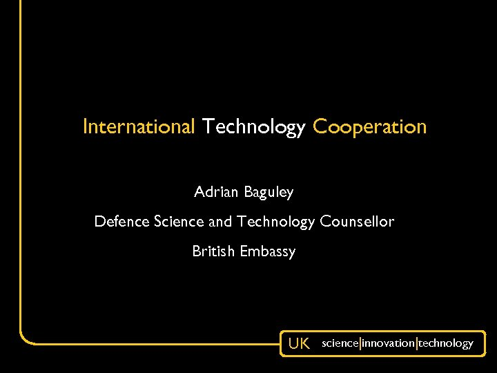 International Technology Cooperation Adrian Baguley Defence Science and Technology Counsellor British Embassy UK science|innovation|technology
