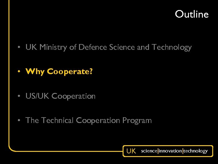 Outline • UK Ministry of Defence Science and Technology • Why Cooperate? • US/UK