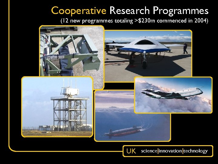 Cooperative Research Programmes (12 new programmes totaling >$230 m commenced in 2004) UK science|innovation|technology