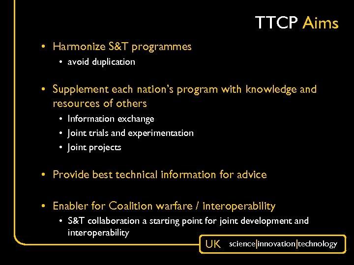 TTCP Aims • Harmonize S&T programmes • avoid duplication • Supplement each nation's program