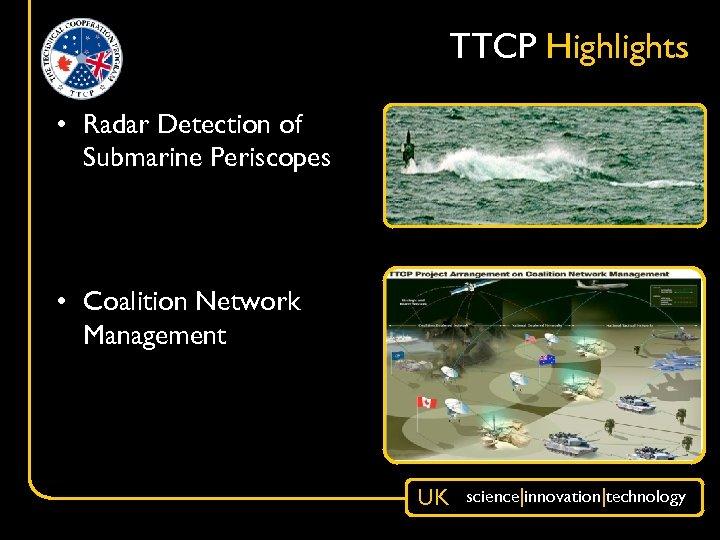 TTCP Highlights • Radar Detection of Submarine Periscopes • Coalition Network Management UK science|innovation|technology