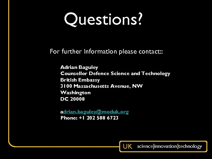 Questions? For further information please contact: : Adrian Baguley Counsellor Defence Science and Technology