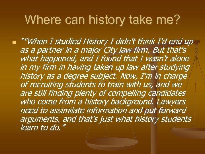 "Where can history take me? """