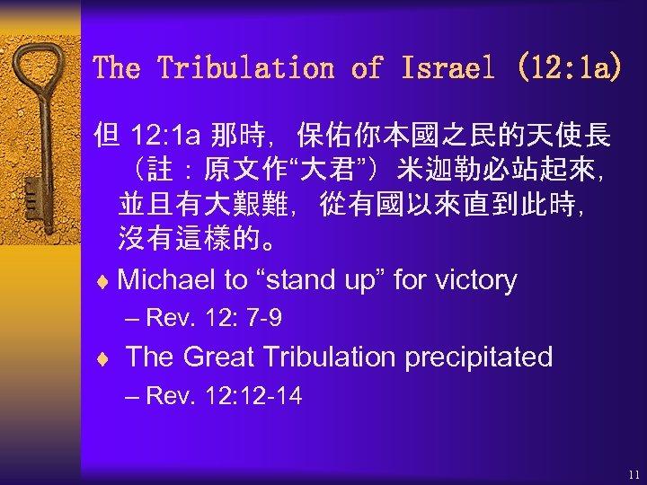 "The Tribulation of Israel (12: 1 a) 但 12: 1 a 那時,保佑你本國之民的天使長 (註:原文作""大君"")米迦勒必站起來, 並且有大艱難,從有國以來直到此時,"