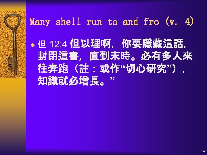 "Many shell run to and fro (v. 4) 但以理啊,你要隱藏這話, 封閉這書,直到末時。必有多人來 往奔跑(註:或作""切心研究""), 知識就必增長。"" ¨ 但"