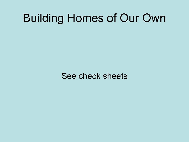 Building Homes of Our Own See check sheets