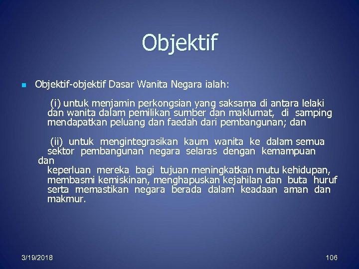 Objektif n Objektif-objektif Dasar Wanita Negara ialah: (i) untuk menjamin perkongsian yang saksama di