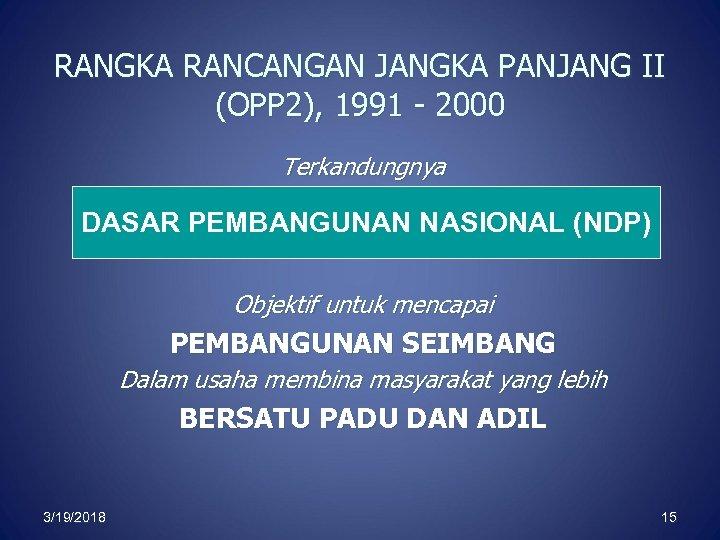 RANGKA RANCANGAN JANGKA PANJANG II (OPP 2), 1991 - 2000 Terkandungnya DASAR PEMBANGUNAN NASIONAL