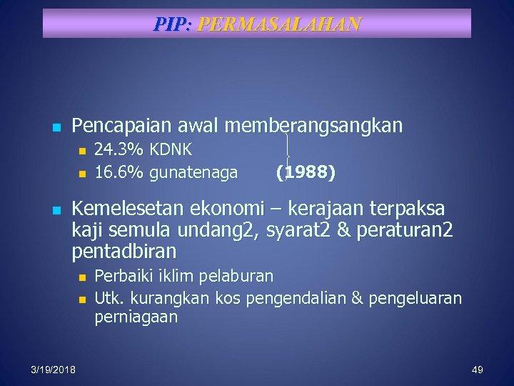 PIP: PERMASALAHAN n Pencapaian awal memberangsangkan n 24. 3% KDNK 16. 6% gunatenaga (1988)