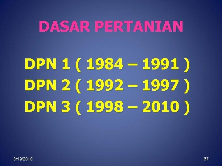 DASAR PERTANIAN DPN 1 ( 1984 – 1991 ) DPN 2 ( 1992 –