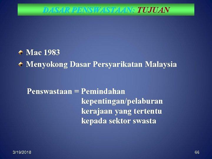 DASAR PENSWASTAAN: TUJUAN Mac 1983 Menyokong Dasar Persyarikatan Malaysia Penswastaan = Pemindahan kepentingan/pelaburan kerajaan