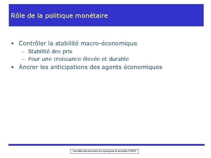 Rôle de la politique monétaire • Contrôler la stabilité macro-économique – Stabilité des prix