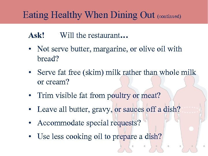 Eating Healthy When Dining Out (continued) Ask! Will the restaurant… • Not serve butter,