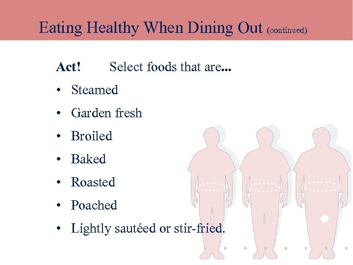 Eating Healthy When Dining Out (continued) Act! Select foods that are. . . •