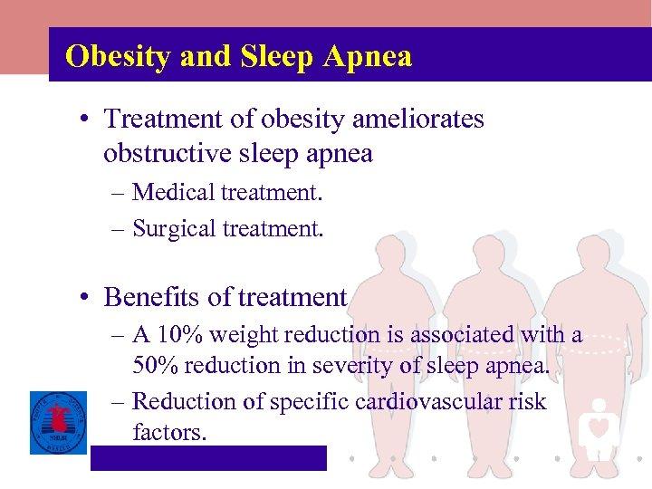 Obesity and Sleep Apnea • Treatment of obesity ameliorates obstructive sleep apnea – Medical