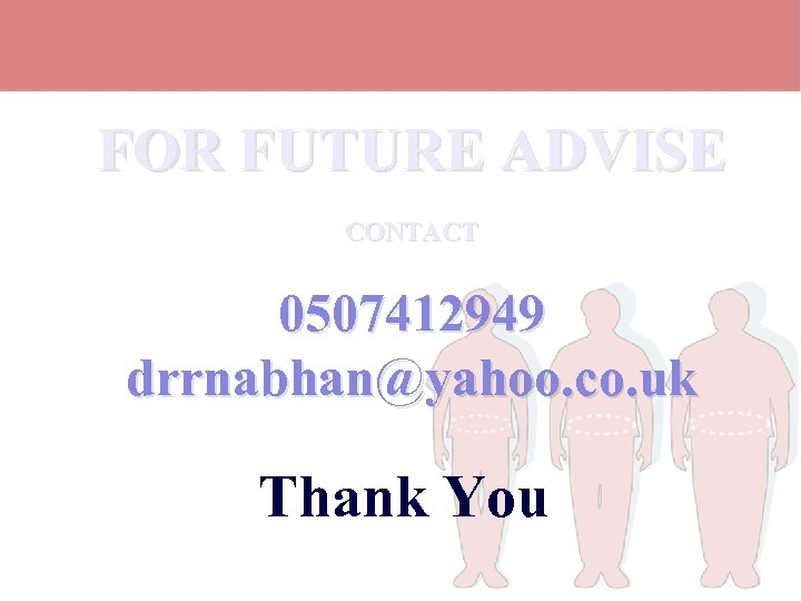 FOR FUTURE ADVISE CONTACT 0507412949 drrnabhan@yahoo. co. uk Thank You