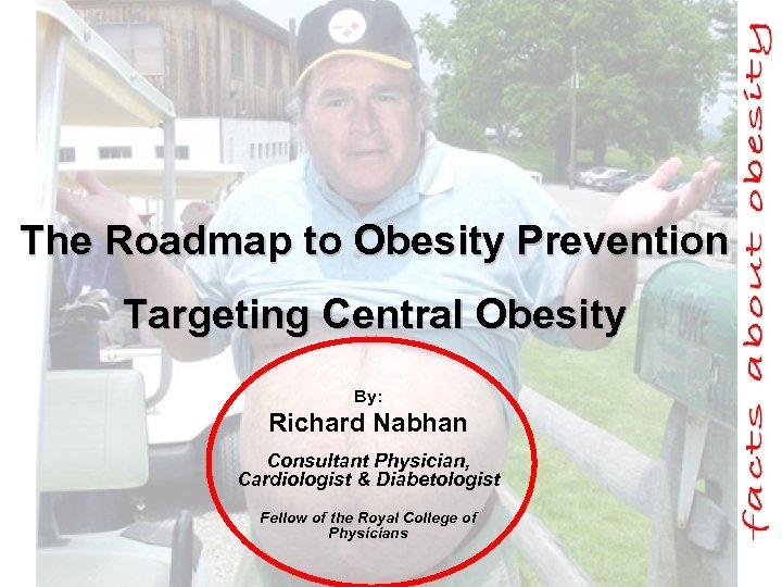 The Roadmap to Obesity Prevention Targeting Central Obesity By: Richard Nabhan Consultant Physician, Cardiologist