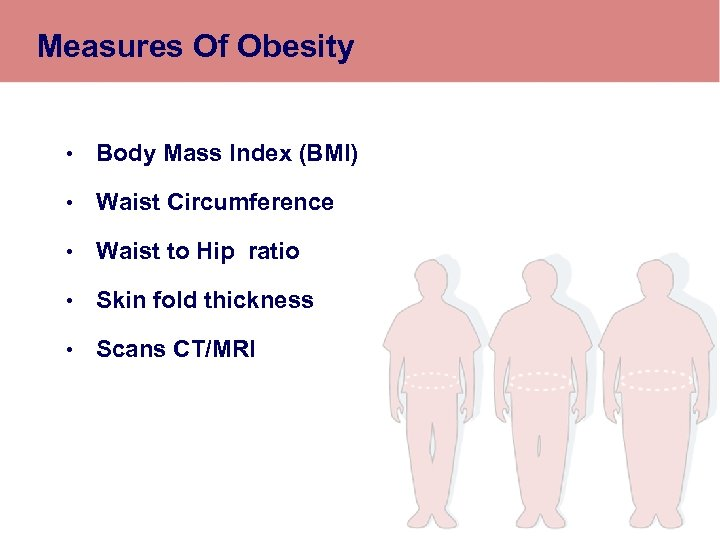 Measures Of Obesity • Body Mass Index (BMI) • Waist Circumference • Waist to