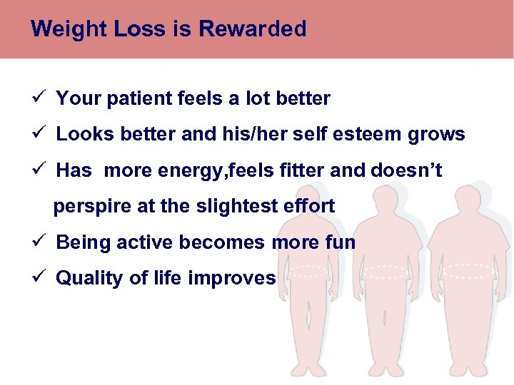 Weight Loss is Rewarded ü Your patient feels a lot better ü Looks better
